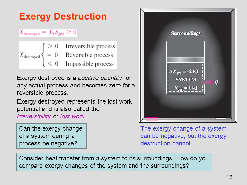 16 Exergy Destruction The exergy change of a system can be negative, but the exergy destruction cannot. Exergy destroyed is a positive quantity for an