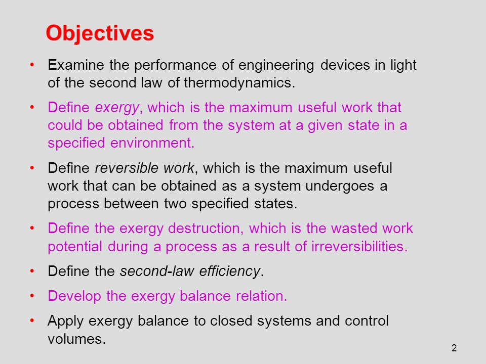 2 Objectives Examine the performance of engineering devices in light of the second law of thermodynamics. Define exergy, which is the maximum useful w
