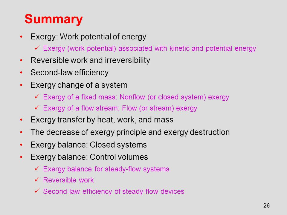 26 Summary Exergy: Work potential of energy Exergy (work potential) associated with kinetic and potential energy Reversible work and irreversibility S