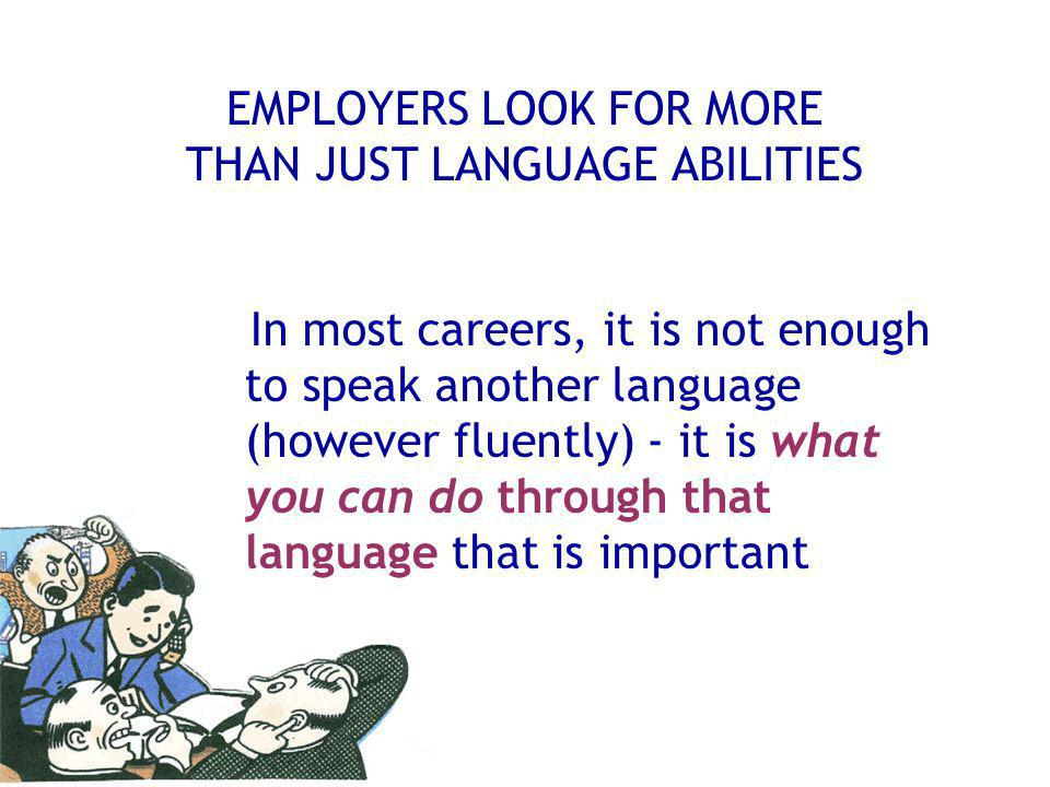 EMPLOYERS LOOK FOR MORE THAN JUST LANGUAGE ABILITIES In most careers, it is not enough to speak another language (however fluently) - it is what you can do through that language that is important