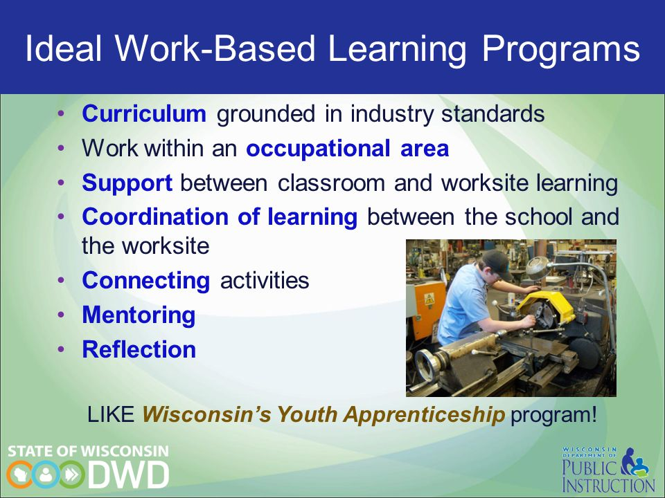 Ideal Work-Based programs Curriculum grounded in industry standards Work within an occupational area Support between classroom and worksite learning C