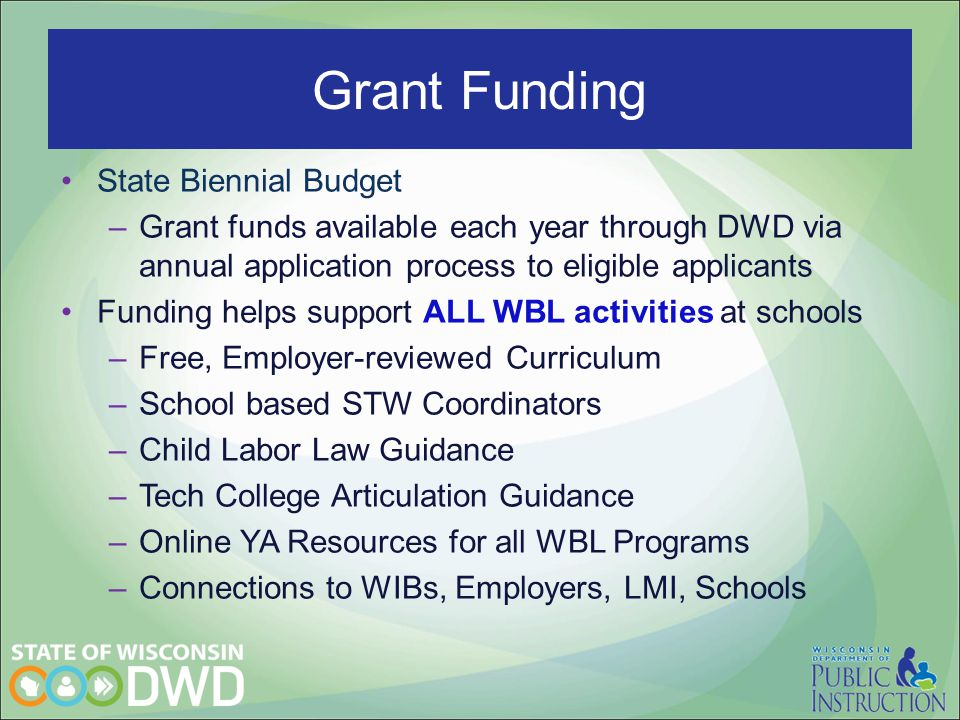 State Biennial Budget –Grant funds available each year through DWD via annual application process to eligible applicants Funding helps support ALL WBL