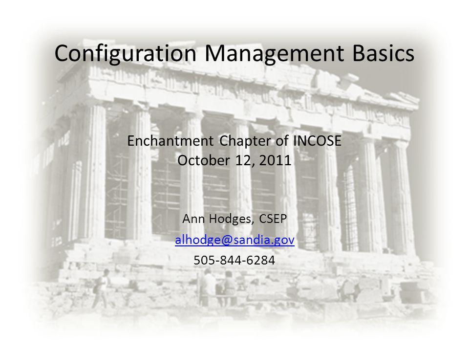 Configuration Management Basics Enchantment Chapter of INCOSE October 12, 2011 Ann Hodges, CSEP alhodge@sandia.gov 505-844-6284
