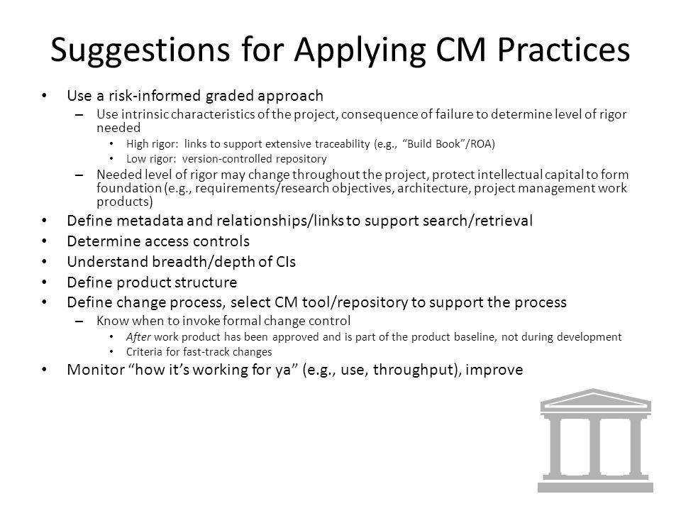 Suggestions for Applying CM Practices Use a risk-informed graded approach – Use intrinsic characteristics of the project, consequence of failure to determine level of rigor needed High rigor: links to support extensive traceability (e.g., Build Book/ROA) Low rigor: version-controlled repository – Needed level of rigor may change throughout the project, protect intellectual capital to form foundation (e.g., requirements/research objectives, architecture, project management work products) Define metadata and relationships/links to support search/retrieval Determine access controls Understand breadth/depth of CIs Define product structure Define change process, select CM tool/repository to support the process – Know when to invoke formal change control After work product has been approved and is part of the product baseline, not during development Criteria for fast-track changes Monitor how its working for ya (e.g., use, throughput), improve