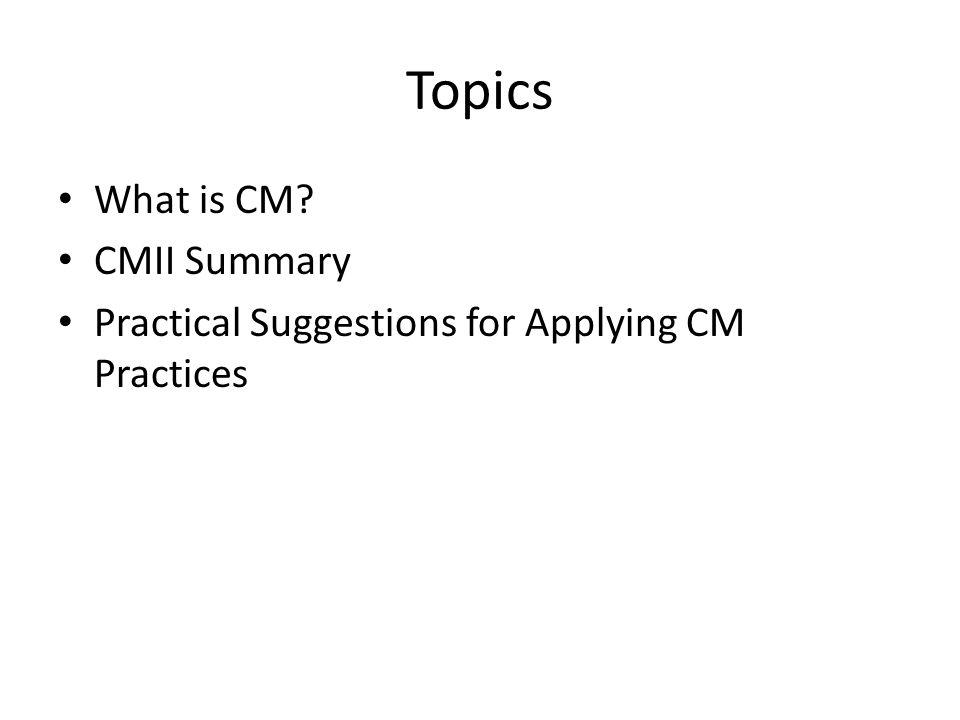 Topics What is CM CMII Summary Practical Suggestions for Applying CM Practices