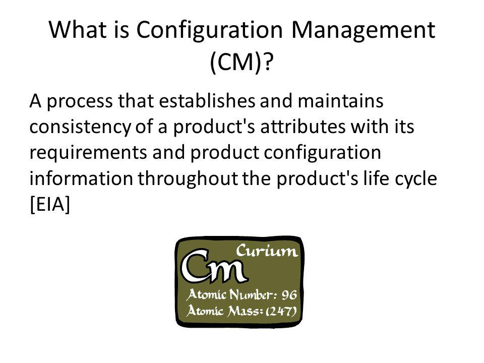 What is Configuration Management (CM)? A process that establishes and maintains consistency of a product's attributes with its requirements and produc