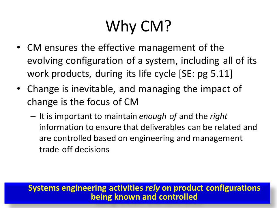 Why CM? CM ensures the effective management of the evolving configuration of a system, including all of its work products, during its life cycle [SE: