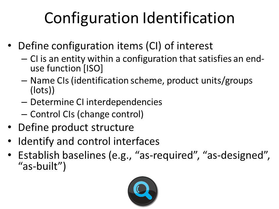 Configuration Identification Define configuration items (CI) of interest – CI is an entity within a configuration that satisfies an end- use function [ISO] – Name CIs (identification scheme, product units/groups (lots)) – Determine CI interdependencies – Control CIs (change control) Define product structure Identify and control interfaces Establish baselines (e.g., as-required, as-designed, as-built)