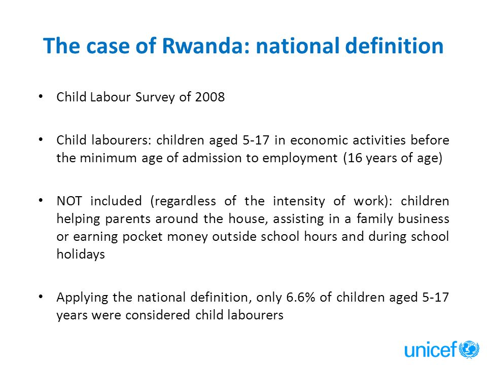The case of Rwanda: national definition Child Labour Survey of 2008 Child labourers: children aged 5-17 in economic activities before the minimum age of admission to employment (16 years of age) NOT included (regardless of the intensity of work): children helping parents around the house, assisting in a family business or earning pocket money outside school hours and during school holidays Applying the national definition, only 6.6% of children aged 5-17 years were considered child labourers