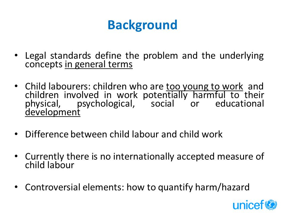 Background Legal standards define the problem and the underlying concepts in general terms Child labourers: children who are too young to work and children involved in work potentially harmful to their physical, psychological, social or educational development Difference between child labour and child work Currently there is no internationally accepted measure of child labour Controversial elements: how to quantify harm/hazard