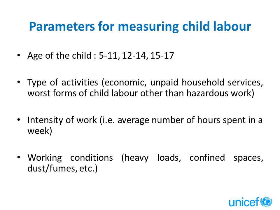 Parameters for measuring child labour Age of the child : 5-11, 12-14, 15-17 Type of activities (economic, unpaid household services, worst forms of child labour other than hazardous work) Intensity of work (i.e.