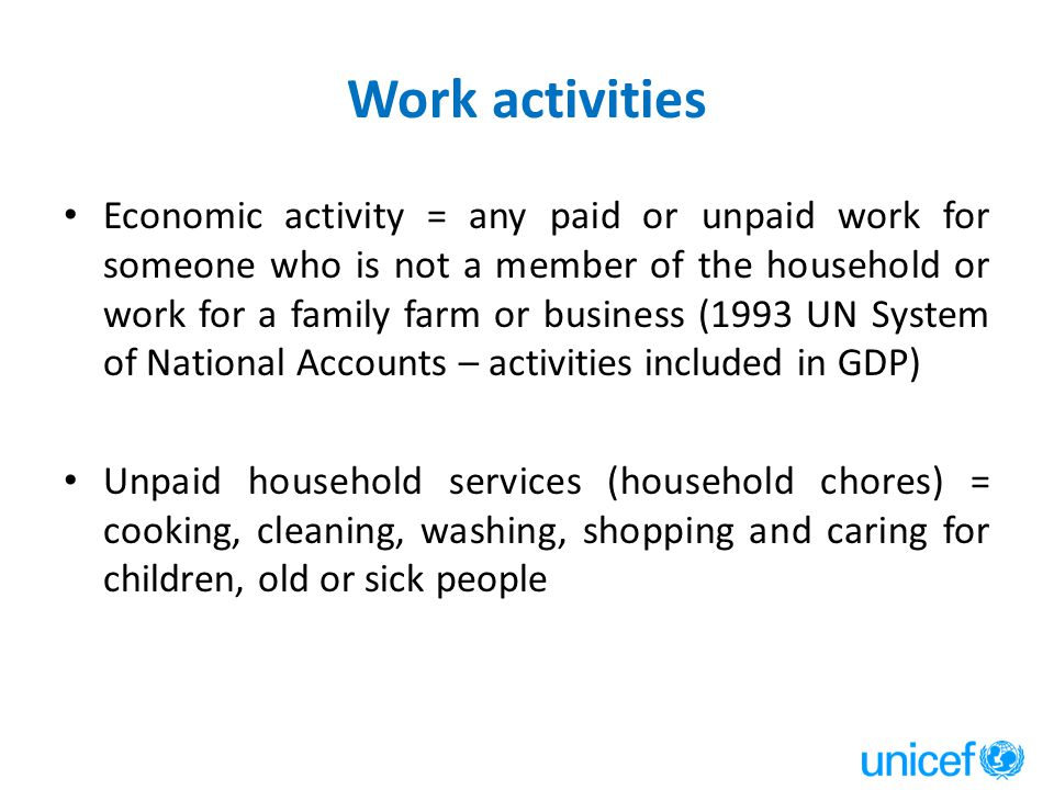 Work activities Economic activity = any paid or unpaid work for someone who is not a member of the household or work for a family farm or business (1993 UN System of National Accounts – activities included in GDP) Unpaid household services (household chores) = cooking, cleaning, washing, shopping and caring for children, old or sick people