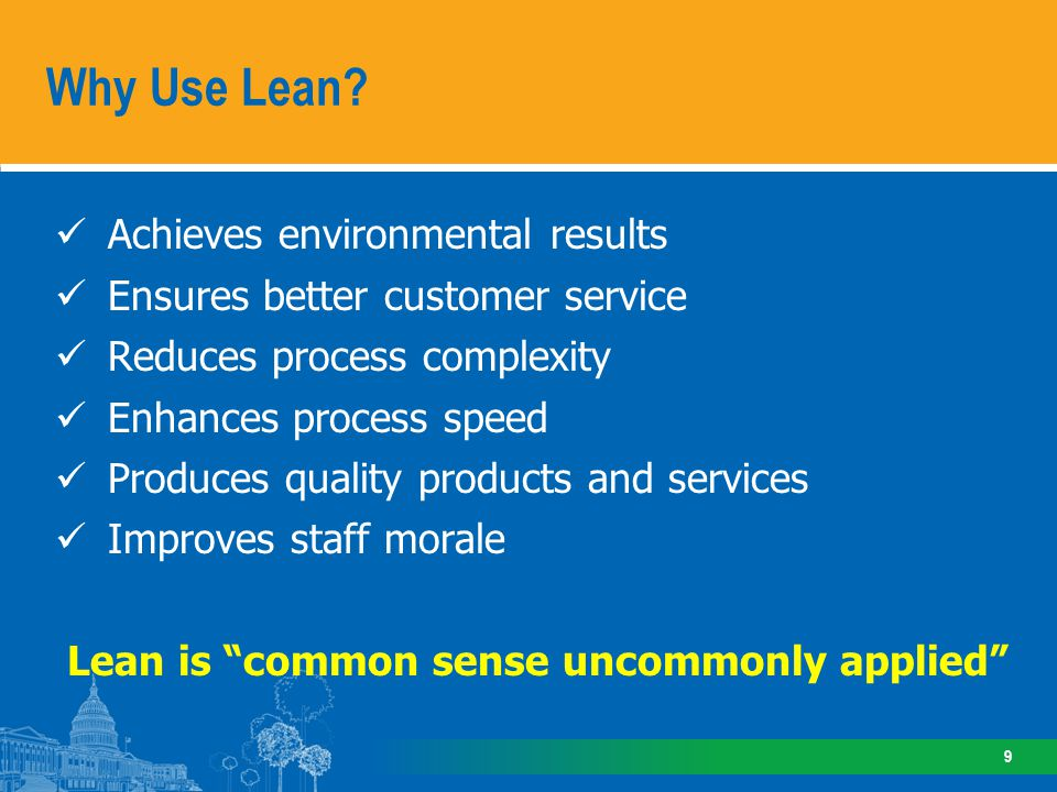 Achieves environmental results Ensures better customer service Reduces process complexity Enhances process speed Produces quality products and services Improves staff morale Lean is common sense uncommonly applied Why Use Lean.