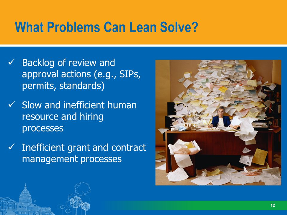 Backlog of review and approval actions (e.g., SIPs, permits, standards) Slow and inefficient human resource and hiring processes Inefficient grant and contract management processes What Problems Can Lean Solve.