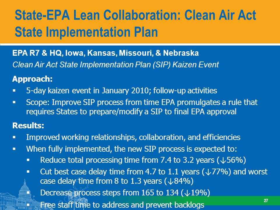 State-EPA Lean Collaboration: Clean Air Act State Implementation Plan 27 EPA R7 & HQ, Iowa, Kansas, Missouri, & Nebraska Clean Air Act State Implementation Plan (SIP) Kaizen Event Approach: 5-day kaizen event in January 2010; follow-up activities Scope: Improve SIP process from time EPA promulgates a rule that requires States to prepare/modify a SIP to final EPA approval Results: Improved working relationships, collaboration, and efficiencies When fully implemented, the new SIP process is expected to: Reduce total processing time from 7.4 to 3.2 years ( 56%) Cut best case delay time from 4.7 to 1.1 years ( 77%) and worst case delay time from 8 to 1.3 years ( 84%) Decrease process steps from 165 to 134 ( 19%) Free staff time to address and prevent backlogs