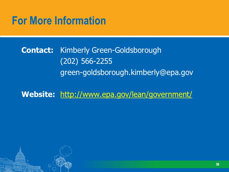 Contact: Kimberly Green-Goldsborough (202) 566-2255 green-goldsborough.kimberly@epa.gov Website:http://www.epa.gov/lean/government/http://www.epa.gov/lean/government/ For More Information 36