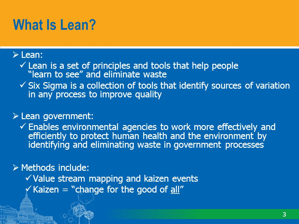 3 Lean: Lean is a set of principles and tools that help people learn to see and eliminate waste Six Sigma is a collection of tools that identify sources of variation in any process to improve quality Lean government: Enables environmental agencies to work more effectively and efficiently to protect human health and the environment by identifying and eliminating waste in government processes Methods include: Value stream mapping and kaizen events Kaizen = change for the good of all What Is Lean?