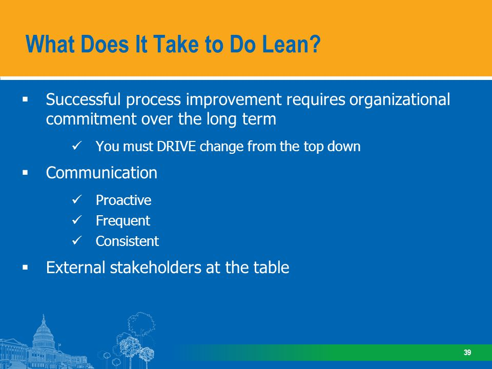 Successful process improvement requires organizational commitment over the long term You must DRIVE change from the top down Communication Proactive F