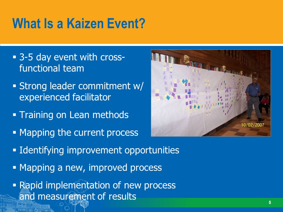 3-5 day event with cross- functional team Strong leader commitment w/ experienced facilitator Training on Lean methods Mapping the current process Identifying improvement opportunities Mapping a new, improved process Rapid implementation of new process and measurement of results What Is a Kaizen Event.