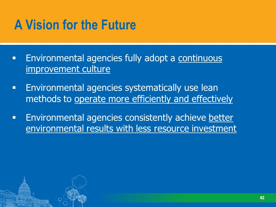 Environmental agencies fully adopt a continuous improvement culture Environmental agencies systematically use lean methods to operate more efficiently and effectively Environmental agencies consistently achieve better environmental results with less resource investment A Vision for the Future 62