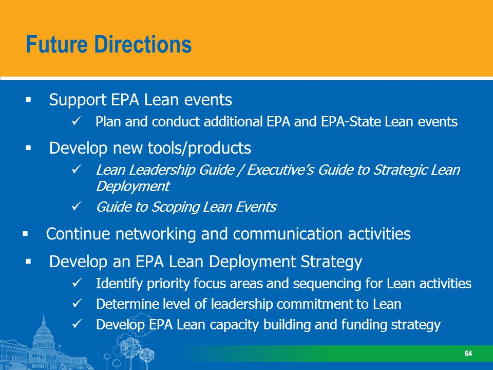 Support EPA Lean events Plan and conduct additional EPA and EPA-State Lean events Develop new tools/products Lean Leadership Guide / Executives Guide to Strategic Lean Deployment Guide to Scoping Lean Events Continue networking and communication activities Develop an EPA Lean Deployment Strategy Identify priority focus areas and sequencing for Lean activities Determine level of leadership commitment to Lean Develop EPA Lean capacity building and funding strategy Future Directions 64