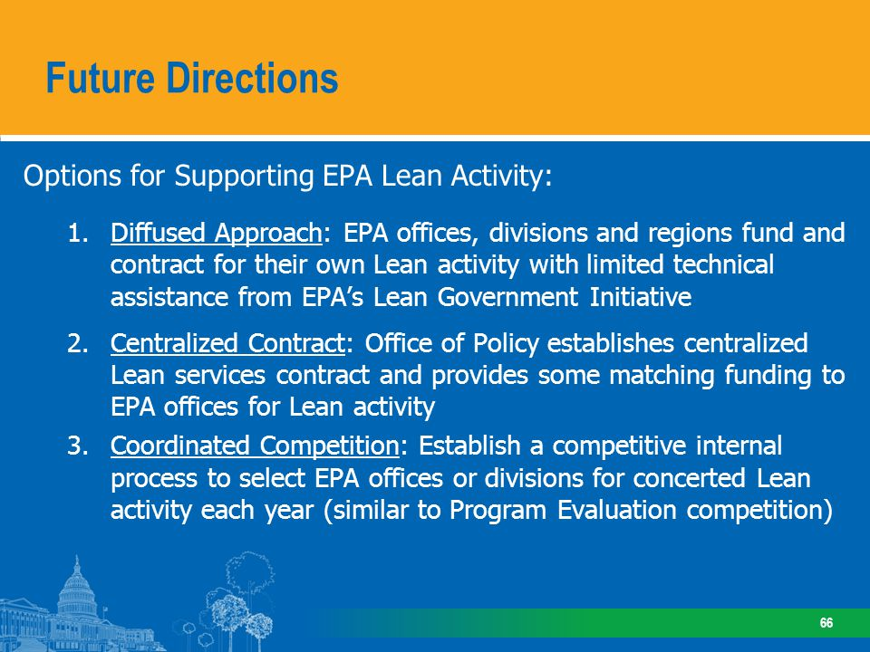 Options for Supporting EPA Lean Activity: 1.Diffused Approach: EPA offices, divisions and regions fund and contract for their own Lean activity with limited technical assistance from EPAs Lean Government Initiative 2.Centralized Contract: Office of Policy establishes centralized Lean services contract and provides some matching funding to EPA offices for Lean activity 3.Coordinated Competition: Establish a competitive internal process to select EPA offices or divisions for concerted Lean activity each year (similar to Program Evaluation competition) Future Directions 66