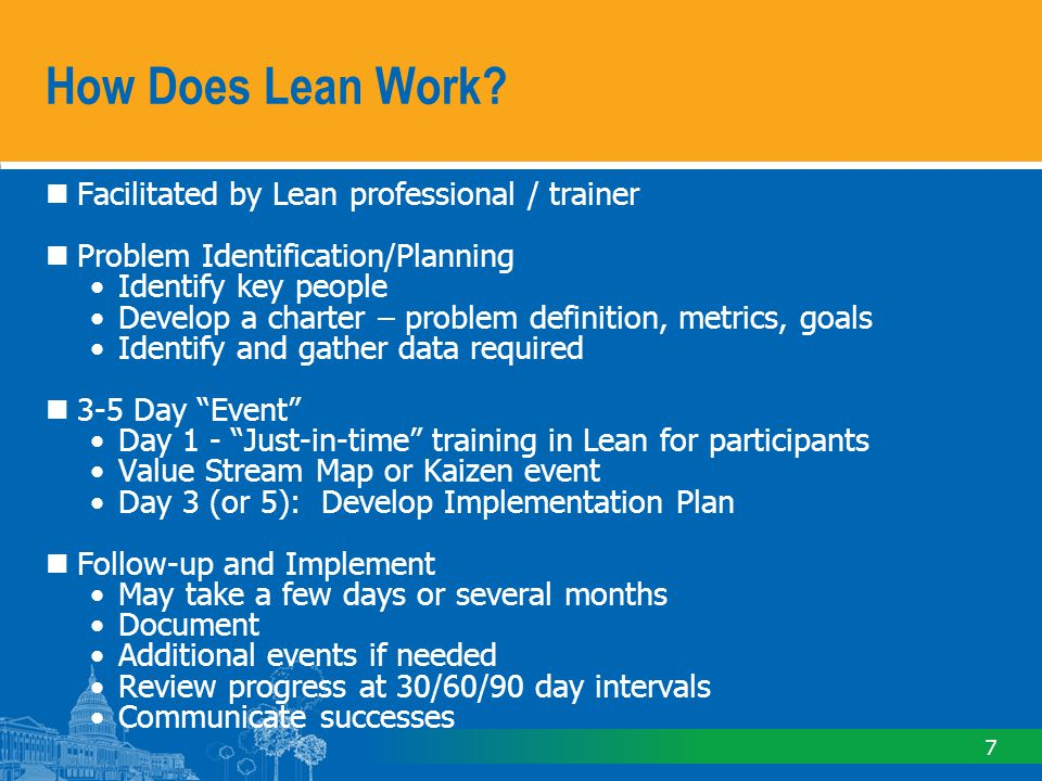 7 Facilitated by Lean professional / trainer Problem Identification/Planning Identify key people Develop a charter – problem definition, metrics, goals Identify and gather data required 3-5 Day Event Day 1 - Just-in-time training in Lean for participants Value Stream Map or Kaizen event Day 3 (or 5): Develop Implementation Plan Follow-up and Implement May take a few days or several months Document Additional events if needed Review progress at 30/60/90 day intervals Communicate successes How Does Lean Work?