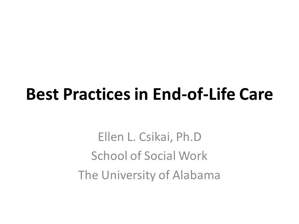 Best Practices in End-of-Life Care Ellen L. Csikai, Ph.D School of Social Work The University of Alabama