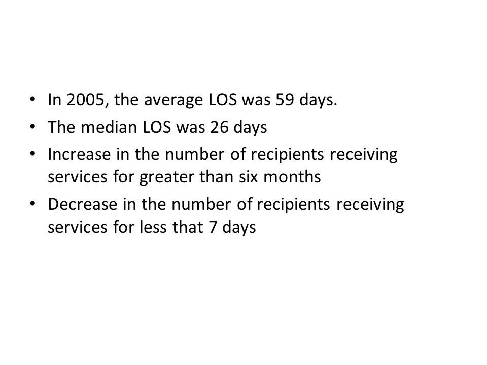 In 2005, the average LOS was 59 days. The median LOS was 26 days Increase in the number of recipients receiving services for greater than six months D