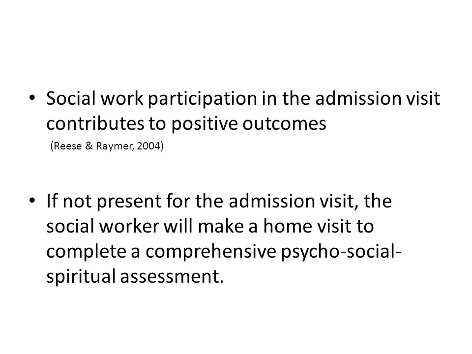 Social work participation in the admission visit contributes to positive outcomes (Reese & Raymer, 2004) If not present for the admission visit, the social worker will make a home visit to complete a comprehensive psycho-social- spiritual assessment.