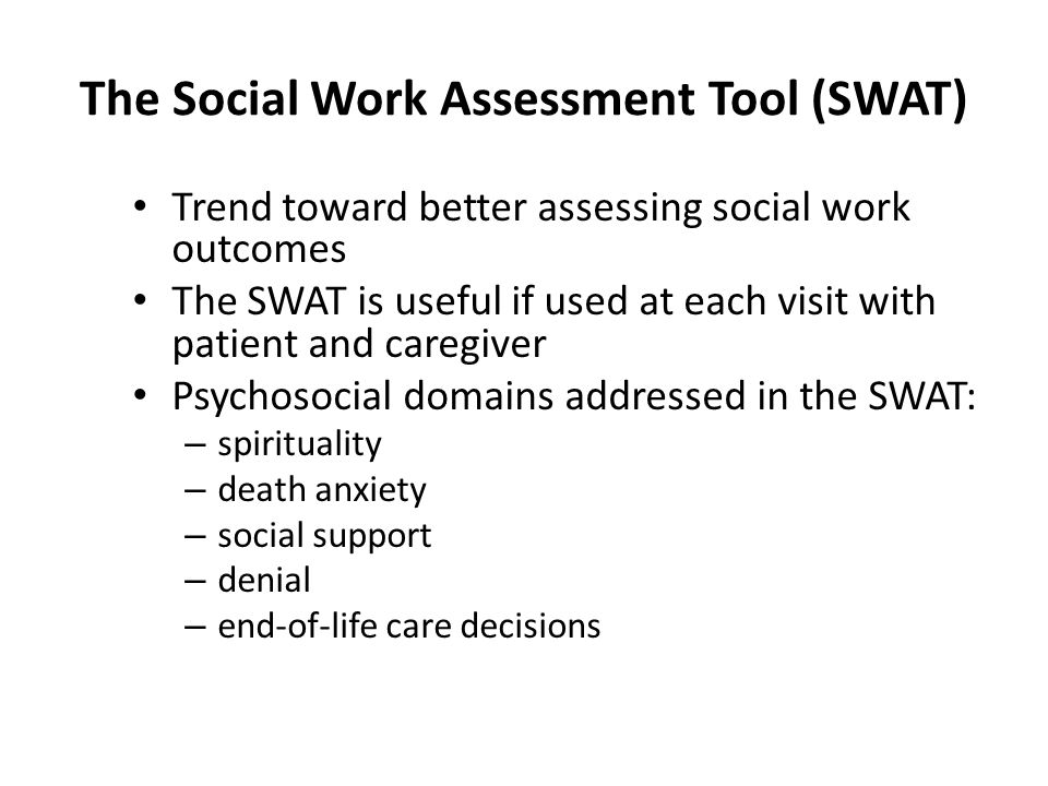 The Social Work Assessment Tool (SWAT) Trend toward better assessing social work outcomes The SWAT is useful if used at each visit with patient and caregiver Psychosocial domains addressed in the SWAT: – spirituality – death anxiety – social support – denial – end-of-life care decisions