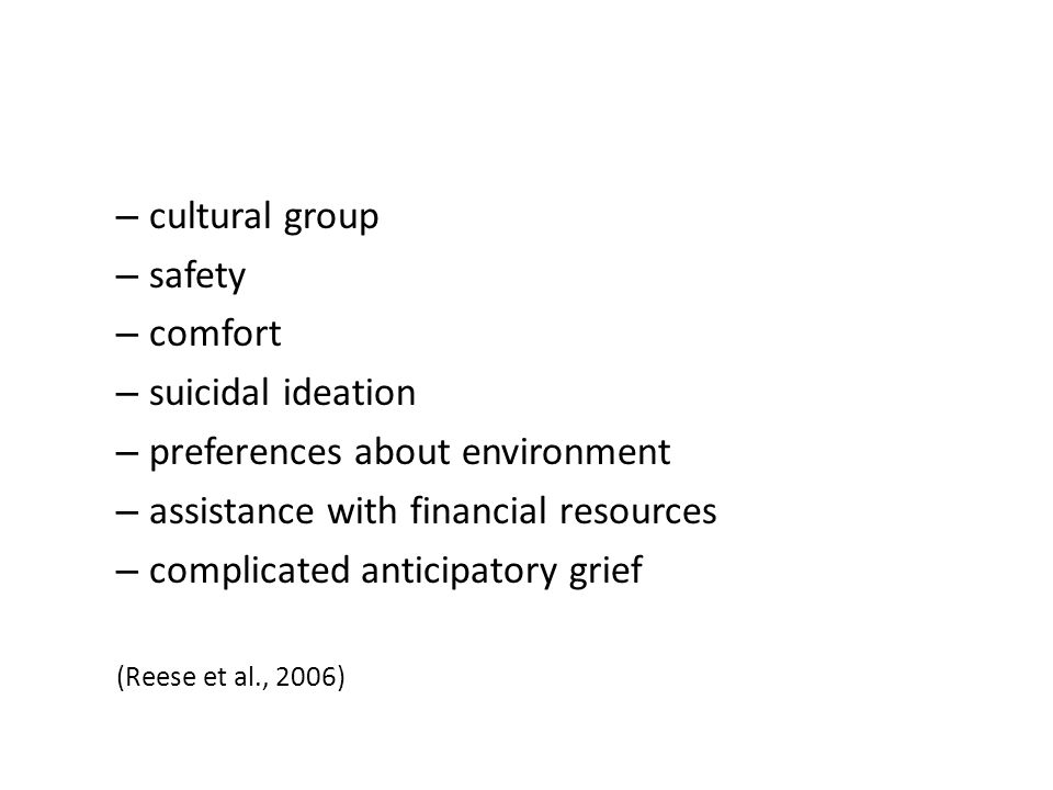 – cultural group – safety – comfort – suicidal ideation – preferences about environment – assistance with financial resources – complicated anticipatory grief (Reese et al., 2006)
