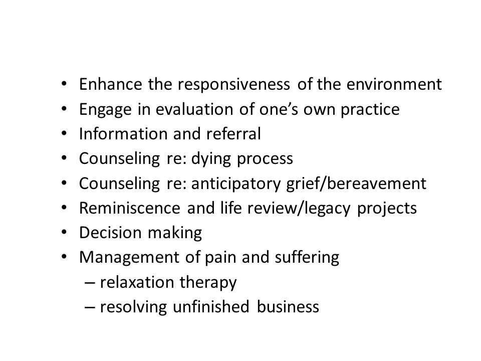 Enhance the responsiveness of the environment Engage in evaluation of ones own practice Information and referral Counseling re: dying process Counseling re: anticipatory grief/bereavement Reminiscence and life review/legacy projects Decision making Management of pain and suffering – relaxation therapy – resolving unfinished business