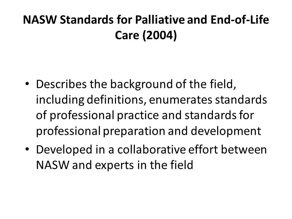 NASW Standards for Palliative and End-of-Life Care (2004) Describes the background of the field, including definitions, enumerates standards of professional practice and standards for professional preparation and development Developed in a collaborative effort between NASW and experts in the field