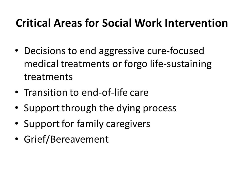Critical Areas for Social Work Intervention Decisions to end aggressive cure-focused medical treatments or forgo life-sustaining treatments Transition to end-of-life care Support through the dying process Support for family caregivers Grief/Bereavement