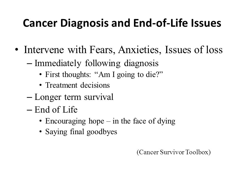 Cancer Diagnosis and End-of-Life Issues Intervene with Fears, Anxieties, Issues of loss – Immediately following diagnosis First thoughts: Am I going to die.
