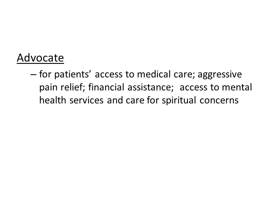 Advocate – for patients access to medical care; aggressive pain relief; financial assistance; access to mental health services and care for spiritual concerns