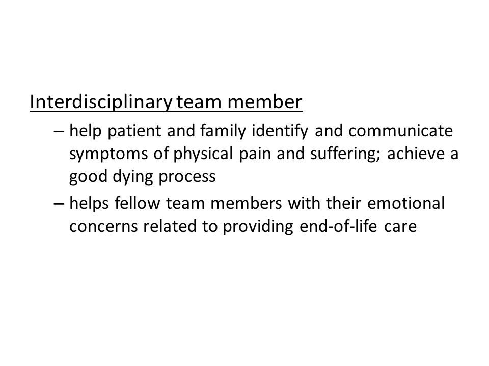 Interdisciplinary team member – help patient and family identify and communicate symptoms of physical pain and suffering; achieve a good dying process – helps fellow team members with their emotional concerns related to providing end-of-life care