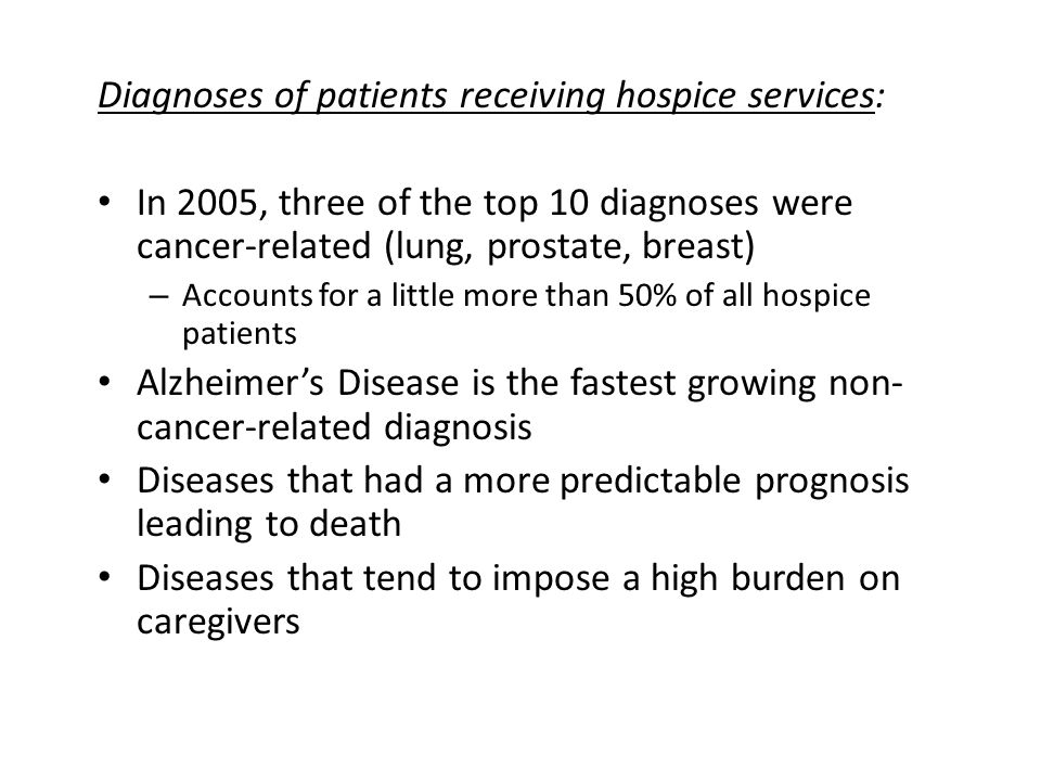 Diagnoses of patients receiving hospice services: In 2005, three of the top 10 diagnoses were cancer-related (lung, prostate, breast) – Accounts for a little more than 50% of all hospice patients Alzheimers Disease is the fastest growing non- cancer-related diagnosis Diseases that had a more predictable prognosis leading to death Diseases that tend to impose a high burden on caregivers