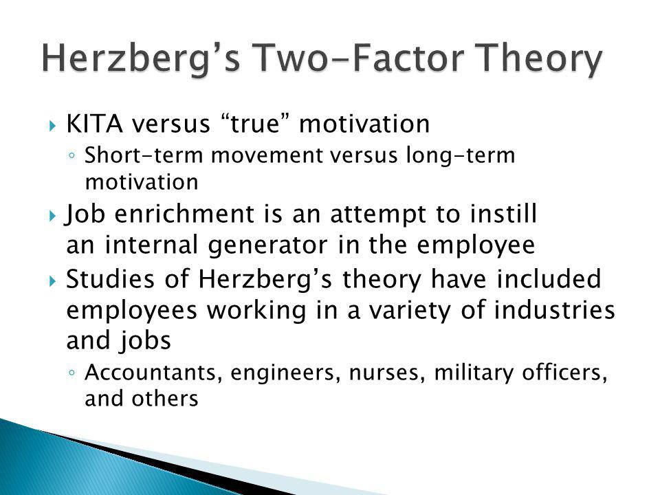 KITA versus true motivation Short-term movement versus long-term motivation Job enrichment is an attempt to instill an internal generator in the employee Studies of Herzbergs theory have included employees working in a variety of industries and jobs Accountants, engineers, nurses, military officers, and others