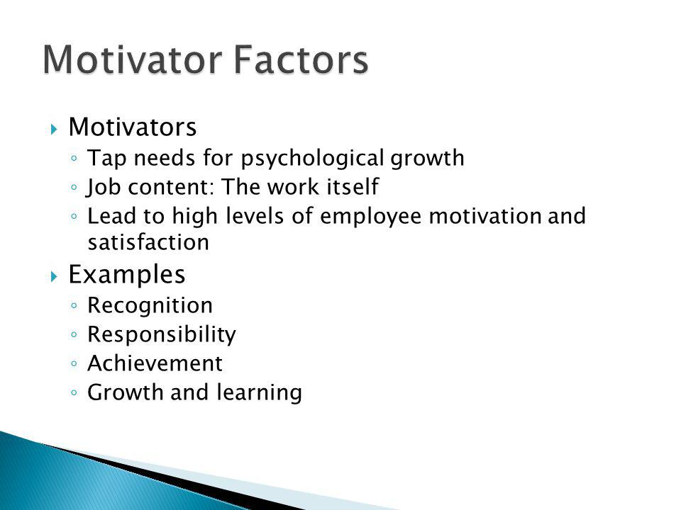 Motivators Tap needs for psychological growth Job content: The work itself Lead to high levels of employee motivation and satisfaction Examples Recognition Responsibility Achievement Growth and learning
