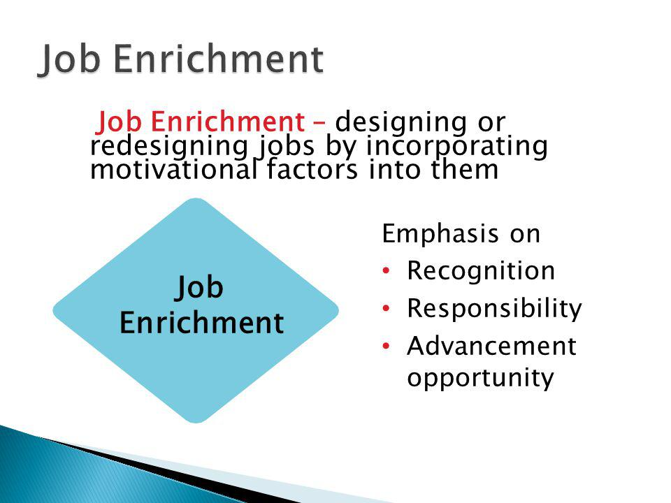 Job Enrichment – designing or redesigning jobs by incorporating motivational factors into them Emphasis on Recognition Responsibility Advancement opportunity Job Enrichment