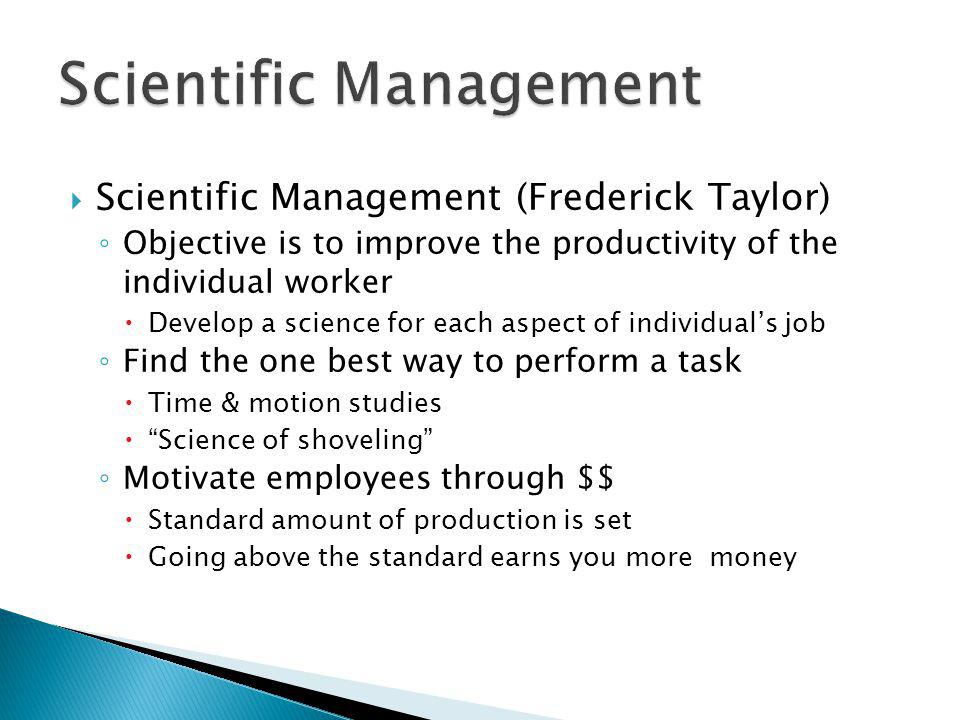 Scientific Management (Frederick Taylor) Objective is to improve the productivity of the individual worker Develop a science for each aspect of indivi