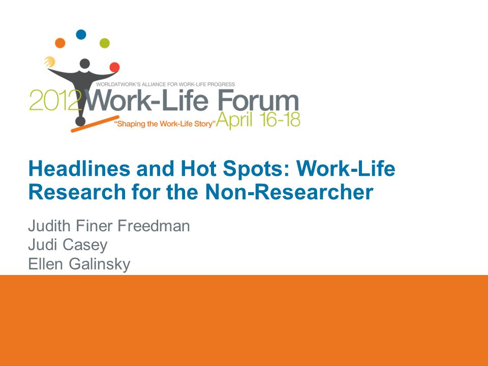 Headlines and Hot Spots: Work-Life Research for the Non-Researcher Judith Finer Freedman Judi Casey Ellen Galinsky