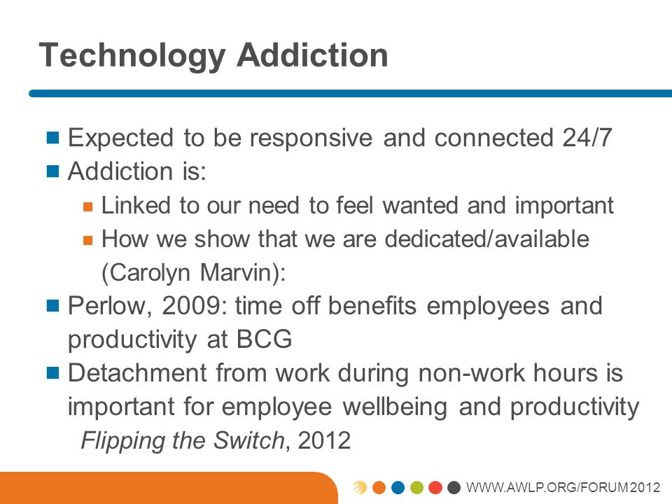 WWW.AWLP.ORG/FORUM 2012 Technology Addiction Expected to be responsive and connected 24/7 Addiction is: Linked to our need to feel wanted and important How we show that we are dedicated/available (Carolyn Marvin): Perlow, 2009: time off benefits employees and productivity at BCG Detachment from work during non-work hours is important for employee wellbeing and productivity Flipping the Switch, 2012