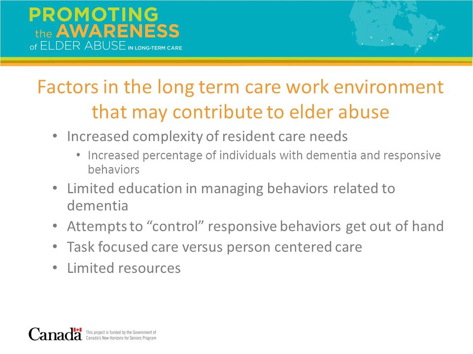 Factors in the long term care work environment that may contribute to elder abuse Increased complexity of resident care needs Increased percentage of