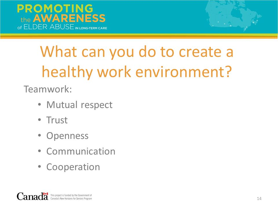 What can you do to create a healthy work environment? Teamwork: Mutual respect Trust Openness Communication Cooperation 14