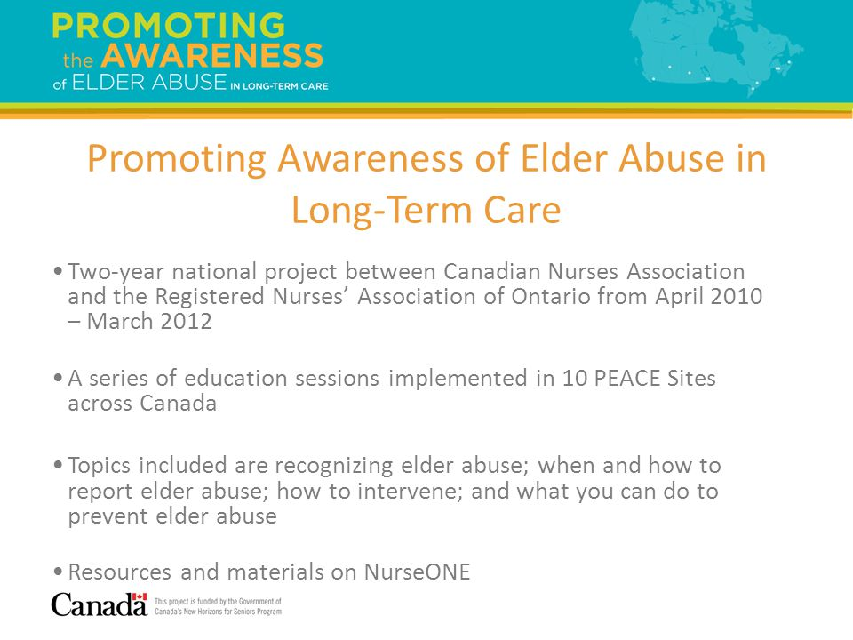 3 Two-year national project between Canadian Nurses Association and the Registered Nurses Association of Ontario from April 2010 – March 2012 A series of education sessions implemented in 10 PEACE Sites across Canada Topics included are recognizing elder abuse; when and how to report elder abuse; how to intervene; and what you can do to prevent elder abuse Resources and materials on NurseONE Promoting Awareness of Elder Abuse in Long-Term Care