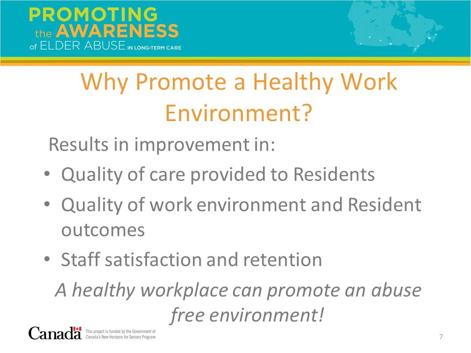 Why Promote a Healthy Work Environment? Results in improvement in: Quality of care provided to Residents Quality of work environment and Resident outc