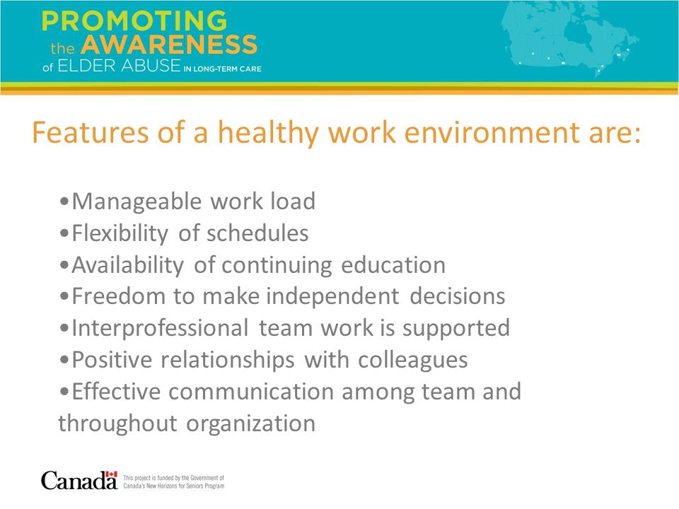 Features of a healthy work environment are: Manageable work load Flexibility of schedules Availability of continuing education Freedom to make independent decisions Interprofessional team work is supported Positive relationships with colleagues Effective communication among team and throughout organization